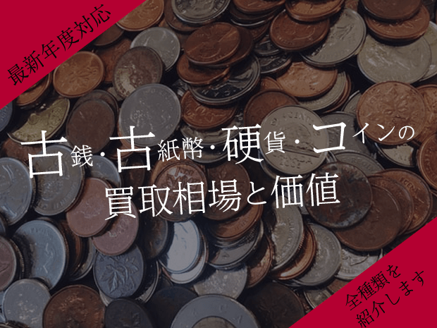 【全種類】古銭・古紙幣・硬貨・コインの買取相場と価値